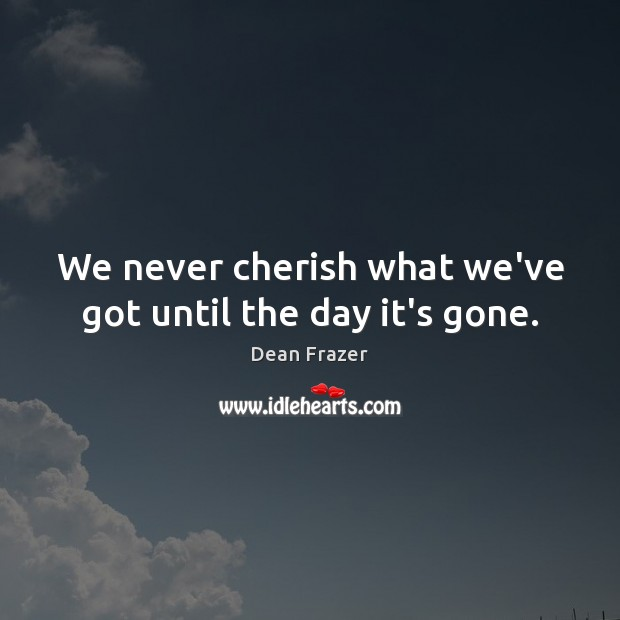 We never cherish what we've got until the day it's gone. Dean Frazer Picture Quote