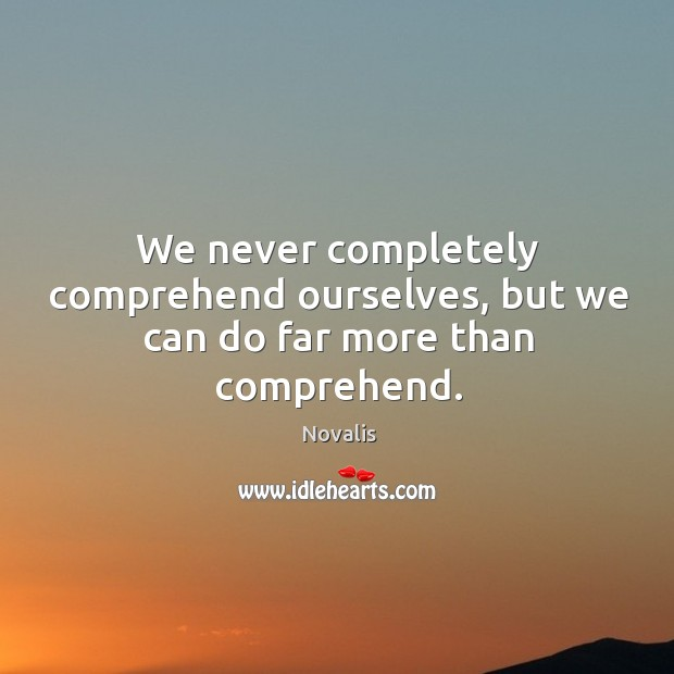 We never completely comprehend ourselves, but we can do far more than comprehend. Novalis Picture Quote