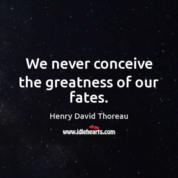 We never conceive the greatness of our fates. Image