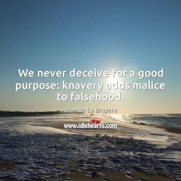 We never deceive for a good purpose: knavery adds malice to falsehood. Jean de La Bruyere Picture Quote