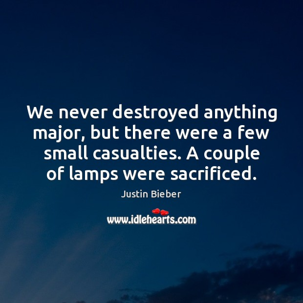 We never destroyed anything major, but there were a few small casualties. Justin Bieber Picture Quote