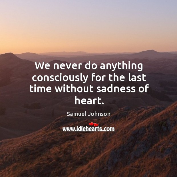 We never do anything consciously for the last time without sadness of heart. Image