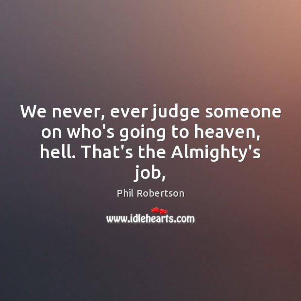 We never, ever judge someone on who's going to heaven, hell. That's the Almighty's job, Image