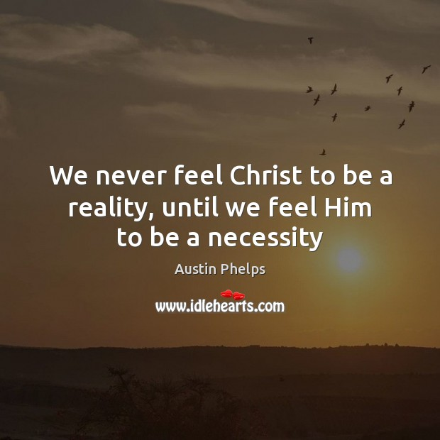 Image, We never feel Christ to be a reality, until we feel Him to be a necessity