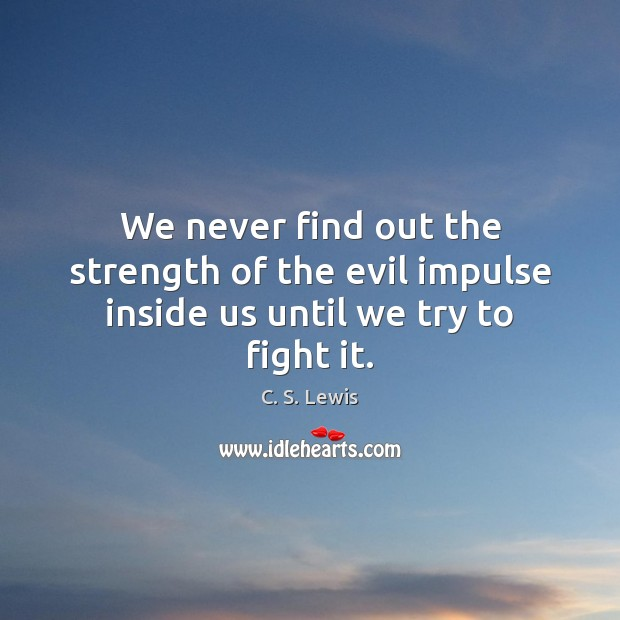 We never find out the strength of the evil impulse inside us until we try to fight it. Image