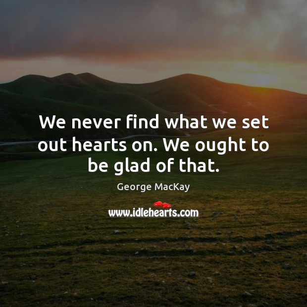 We never find what we set out hearts on. We ought to be glad of that. Image