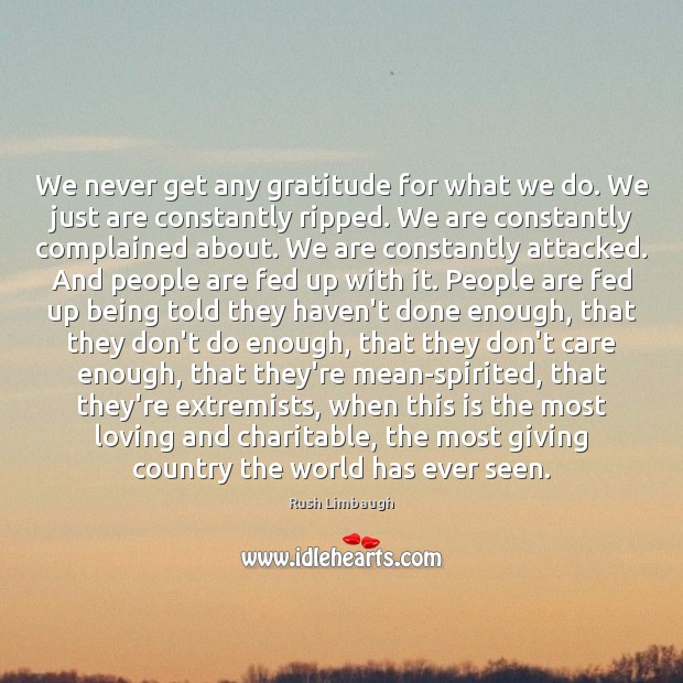 We never get any gratitude for what we do. We just are Rush Limbaugh Picture Quote