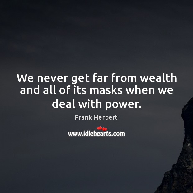 Image, We never get far from wealth and all of its masks when we deal with power.