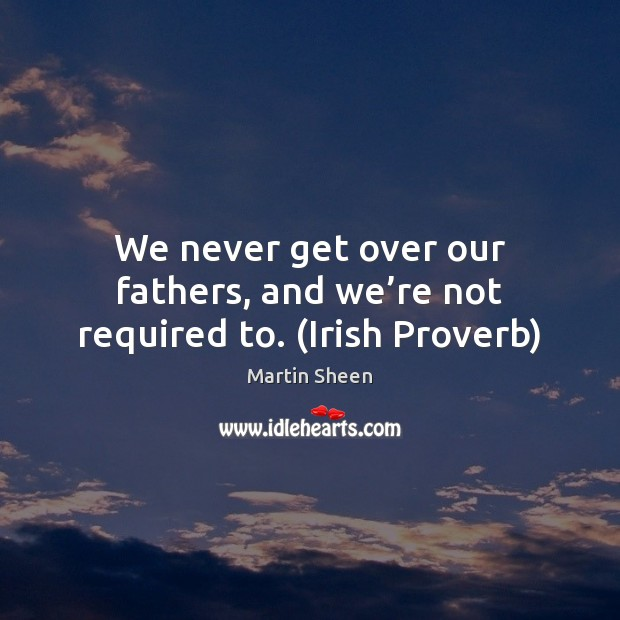 We never get over our fathers, and we're not required to. (Irish Proverb) Martin Sheen Picture Quote