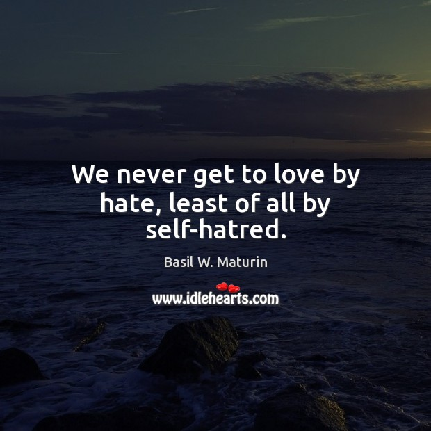 Image, We never get to love by hate, least of all by self-hatred.