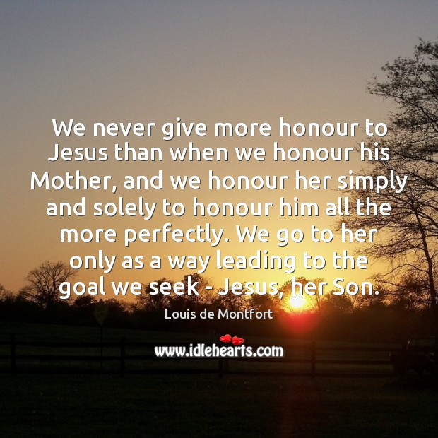 We never give more honour to Jesus than when we honour his Louis de Montfort Picture Quote