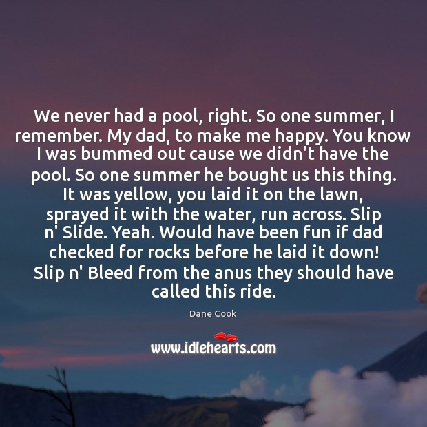 We never had a pool, right. So one summer, I remember. My Dane Cook Picture Quote