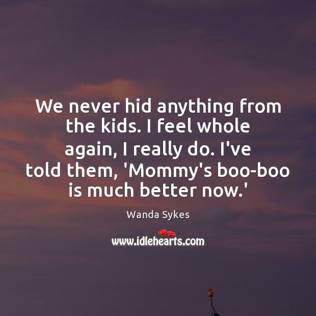 We never hid anything from the kids. I feel whole again, I Wanda Sykes Picture Quote