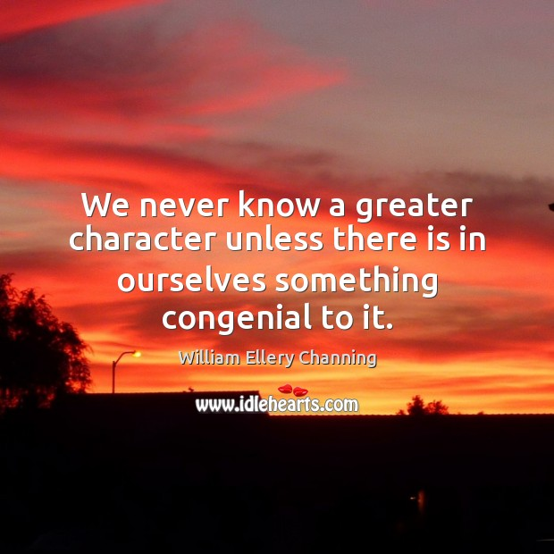 We never know a greater character unless there is in ourselves something congenial to it. William Ellery Channing Picture Quote