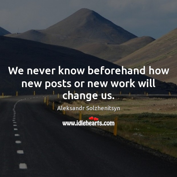 We never know beforehand how new posts or new work will change us. Aleksandr Solzhenitsyn Picture Quote