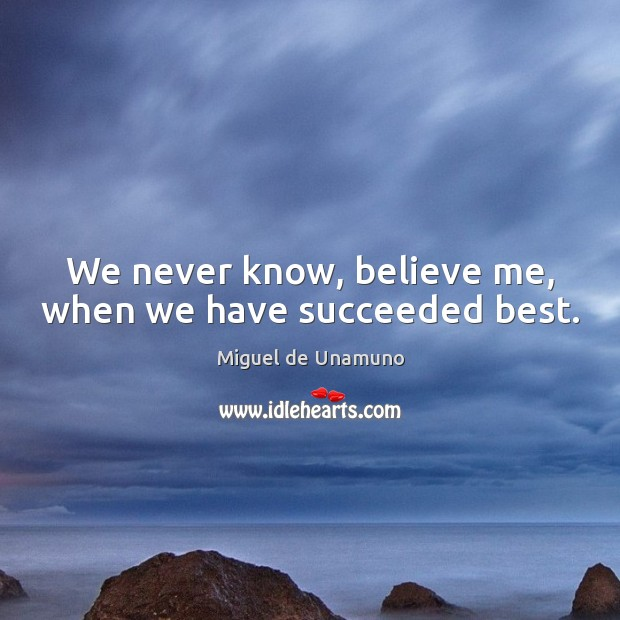 Image, We never know, believe me, when we have succeeded best.