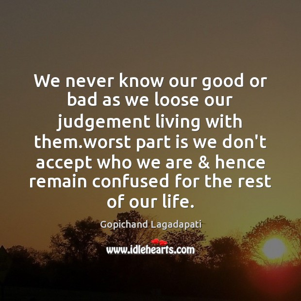We never know our good or bad as we loose our judgement Image