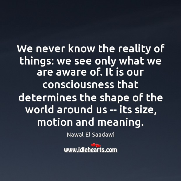 We never know the reality of things: we see only what we Image