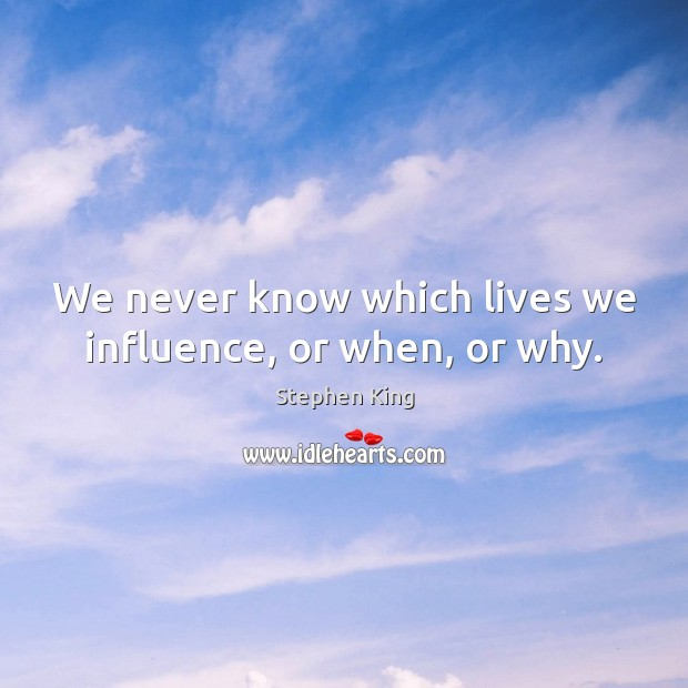 We never know which lives we influence, or when, or why. Stephen King Picture Quote