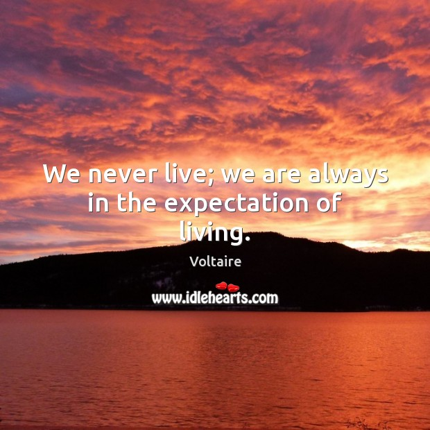 Image, We never live; we are always in the expectation of living.