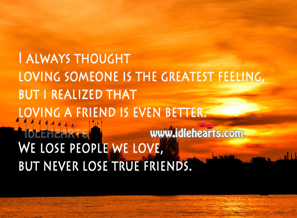 We lose people we love, but never lose true friends. Image