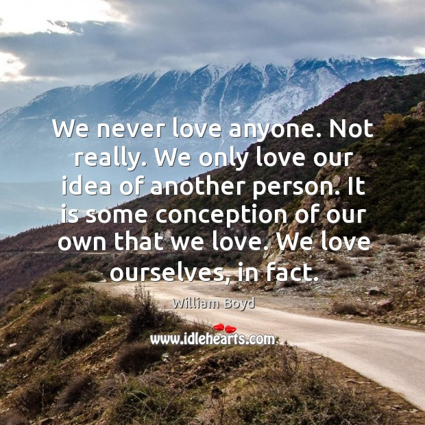 We never love anyone. Not really. We only love our idea of William Boyd Picture Quote