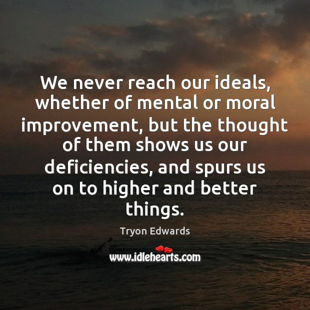 We never reach our ideals, whether of mental or moral improvement, but Tryon Edwards Picture Quote