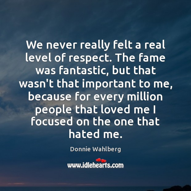 We never really felt a real level of respect. The fame was Donnie Wahlberg Picture Quote