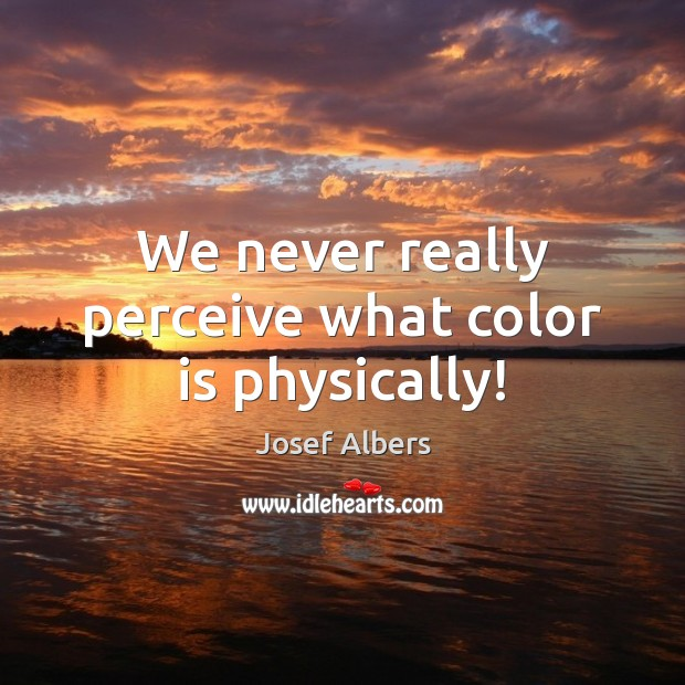 We never really perceive what color is physically! Image