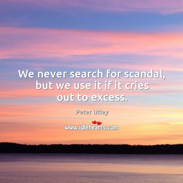 We never search for scandal, but we use it if it cries out to excess. Image
