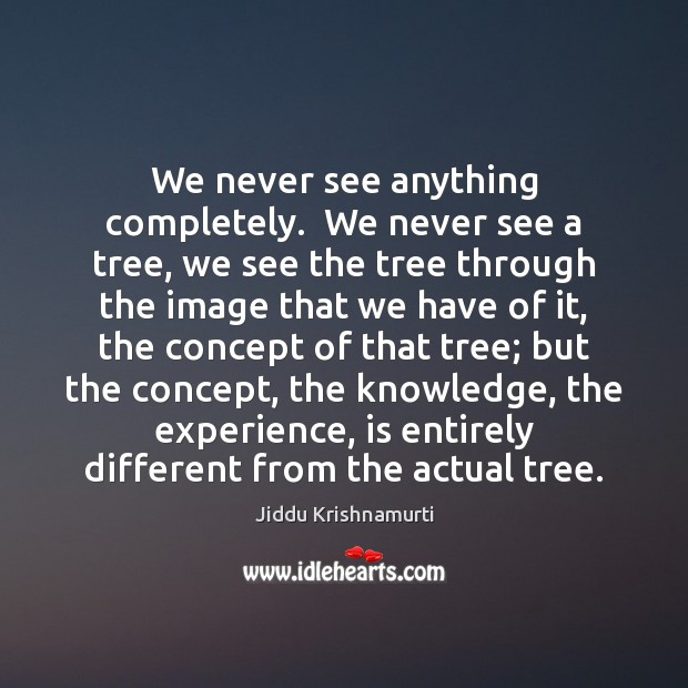 We never see anything completely.  We never see a tree, we see Jiddu Krishnamurti Picture Quote