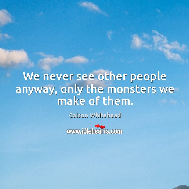 We never see other people anyway, only the monsters we make of them. Image