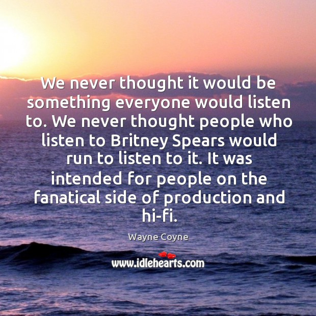 We never thought it would be something everyone would listen to. Wayne Coyne Picture Quote