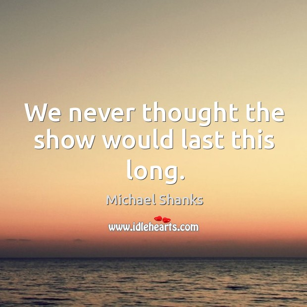 We never thought the show would last this long. Image