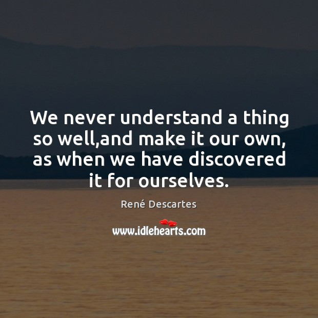We never understand a thing so well,and make it our own, René Descartes Picture Quote