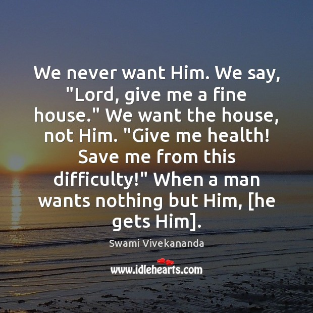 """Image, We never want Him. We say, """"Lord, give me a fine house."""""""