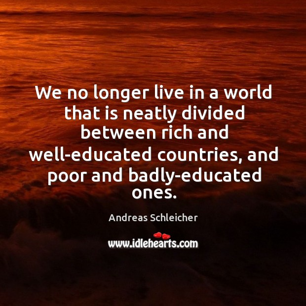 We no longer live in a world that is neatly divided between Andreas Schleicher Picture Quote