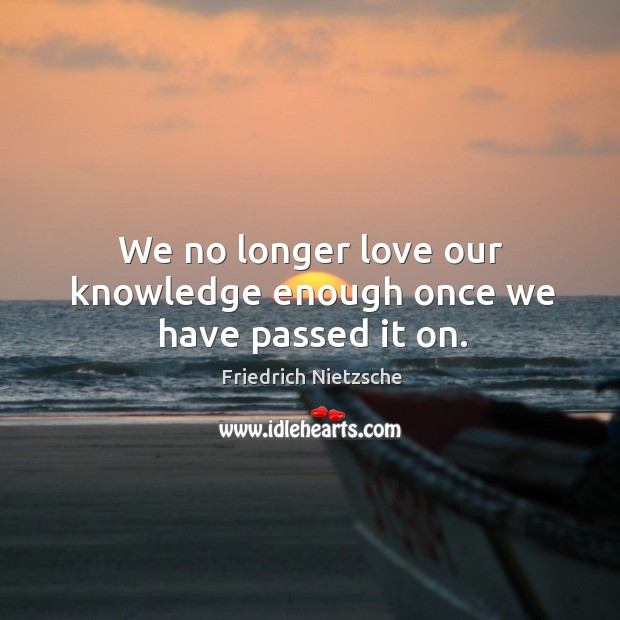 Image, We no longer love our knowledge enough once we have passed it on.