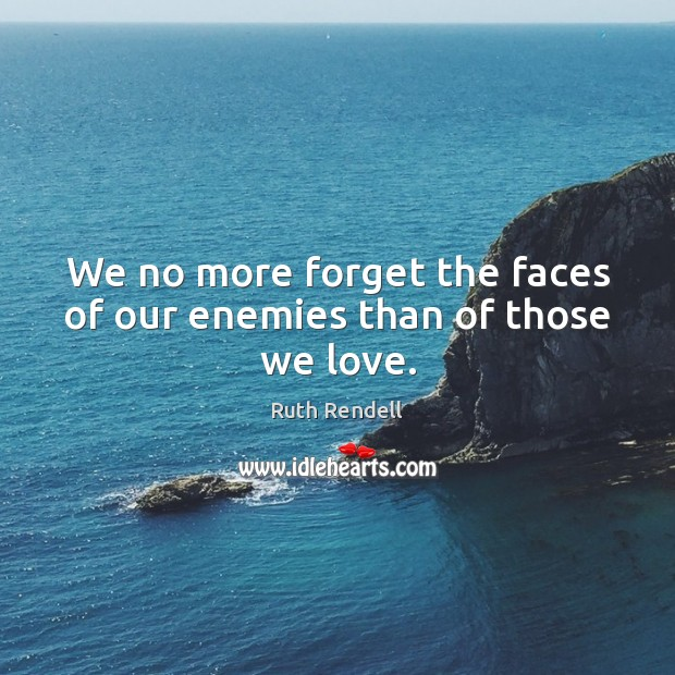 We no more forget the faces of our enemies than of those we love. Image