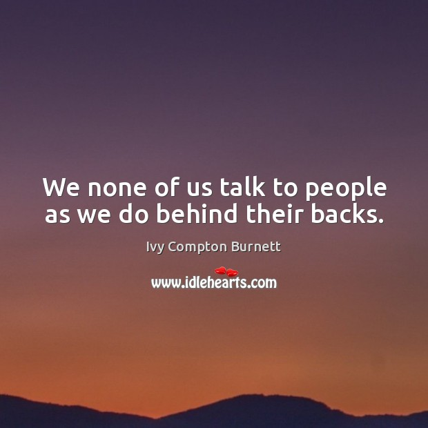 We none of us talk to people as we do behind their backs. Ivy Compton Burnett Picture Quote