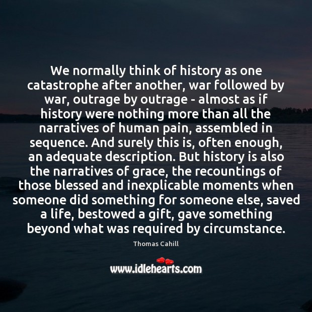 We normally think of history as one catastrophe after another, war followed Image