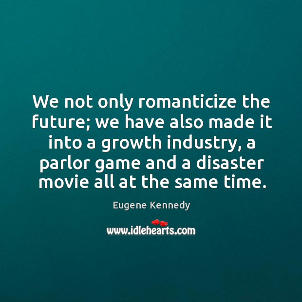 We not only romanticize the future; we have also made it into a growth industry Image