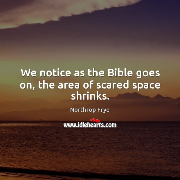 We notice as the Bible goes on, the area of scared space shrinks. Northrop Frye Picture Quote