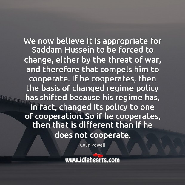 We now believe it is appropriate for Saddam Hussein to be forced Cooperate Quotes Image