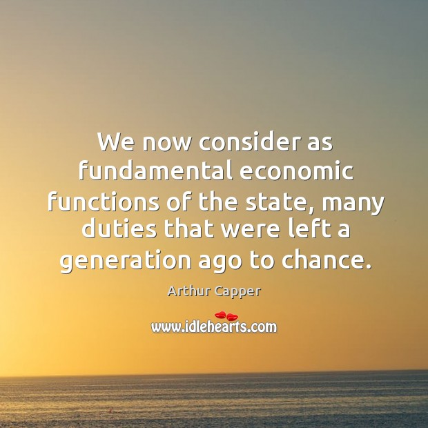 We now consider as fundamental economic functions of the state, many duties that were left a generation ago to chance. Arthur Capper Picture Quote