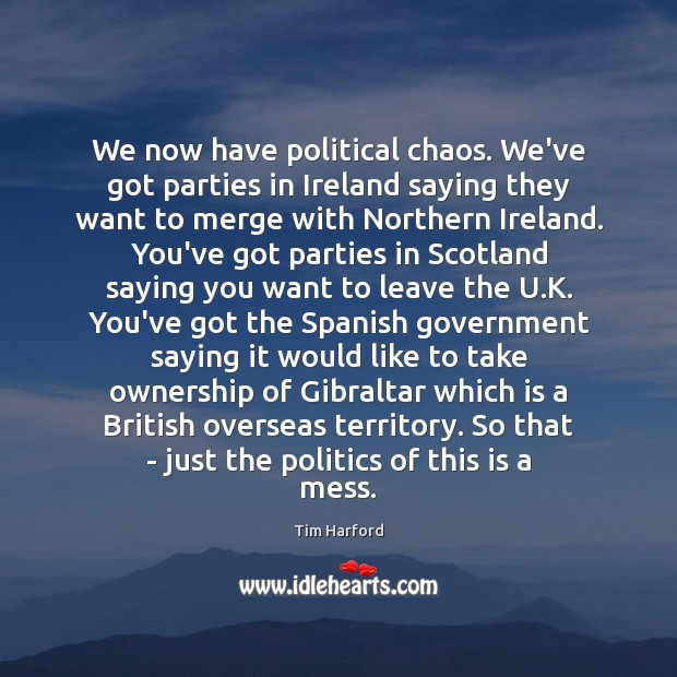 We now have political chaos. We've got parties in Ireland saying they Politics Quotes Image