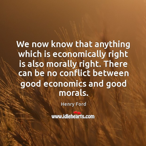 Image, We now know that anything which is economically right is also morally