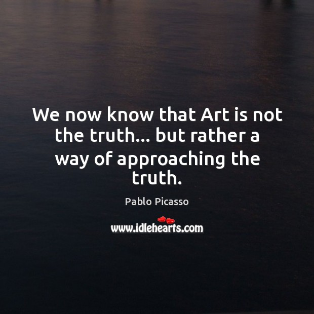 Image, We now know that Art is not the truth… but rather a way of approaching the truth.