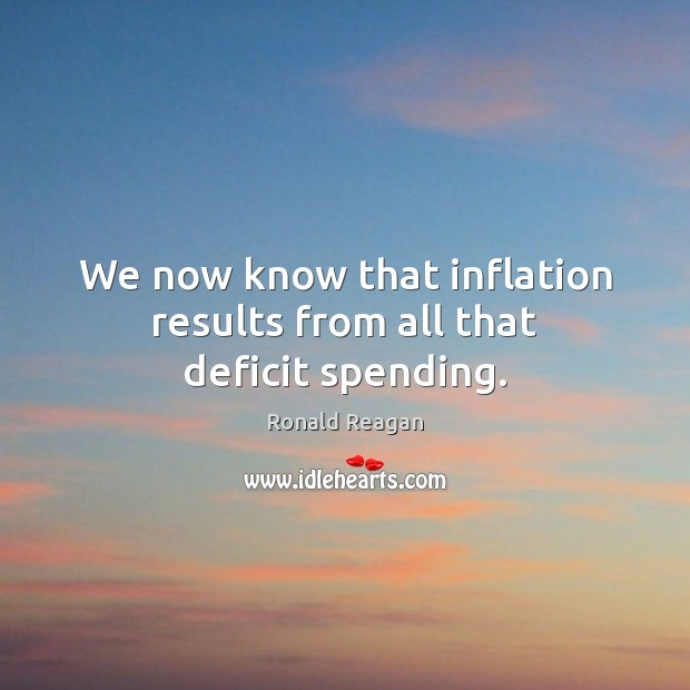 We now know that inflation results from all that deficit spending. Image