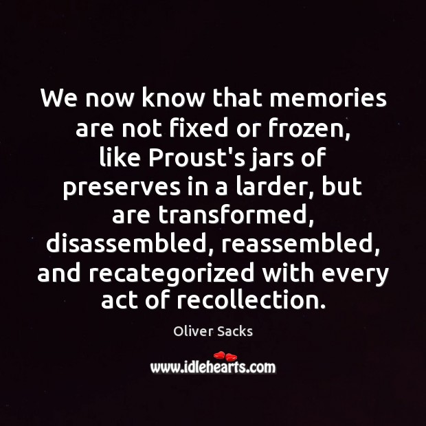 We now know that memories are not fixed or frozen, like Proust's Oliver Sacks Picture Quote